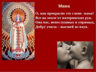 О, как прекрасно это слово- мама! Все на земле от материнских рук. Она нас, н