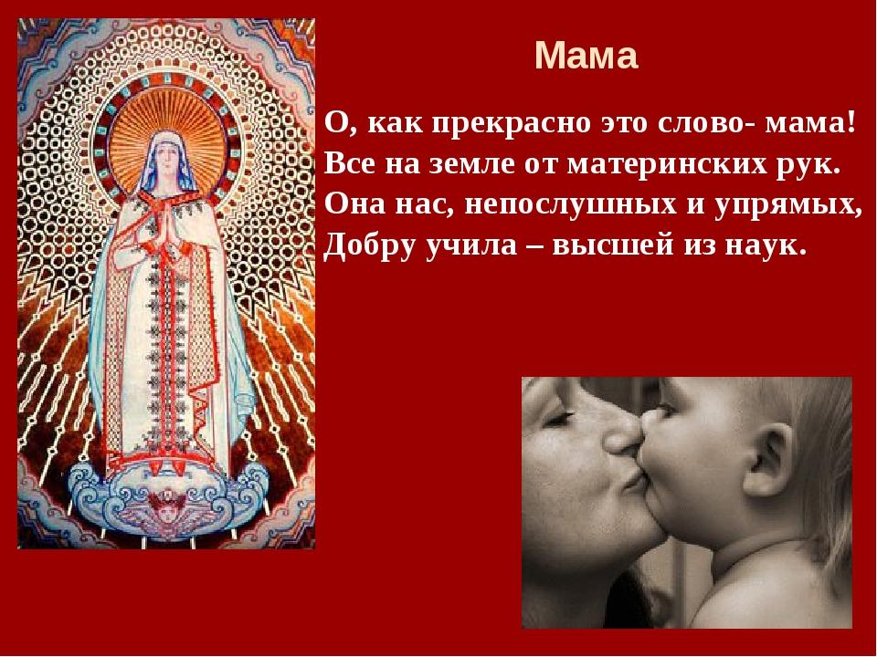 О, как прекрасно это слово- мама! Все на земле от материнских рук. Она нас, н...