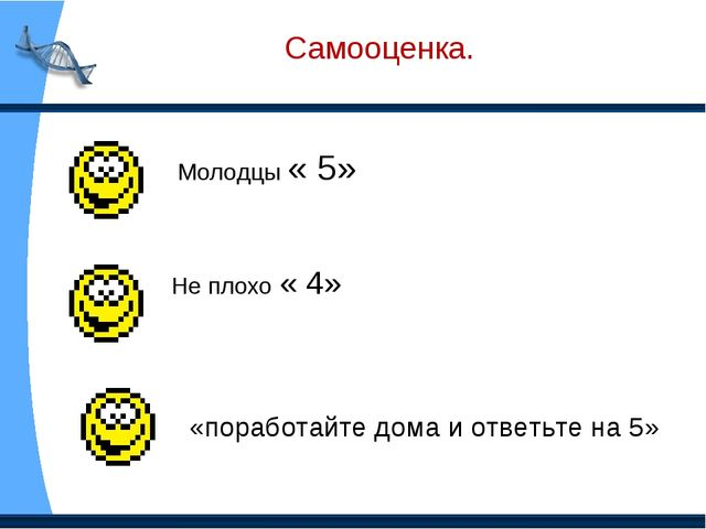 Самооценка. Молодцы « 5» Не плохо « 4» «поработайте дома и ответьте на 5»