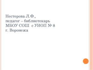 Нестерова Л.Ф., педагог – библиотекарь МБОУ СОШ с УИОП № 8 г. Воронежа