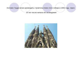 Антонио Гауди начал руководить строительством этого собора в 1891 году, через