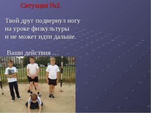 Ситуация №2. Твой друг подвернул ногу на уроке физкультуры и не может идти да