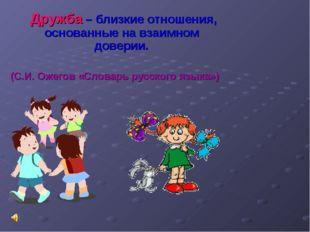 Дружба – близкие отношения, основанные на взаимном доверии. (С.И. Ожегов «Сл