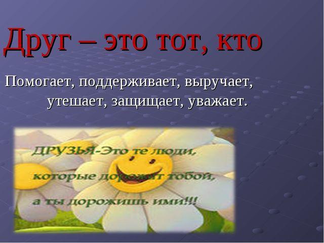 Друг – это тот, кто Помогает, поддерживает, выручает, утешает, защищает, уваж...