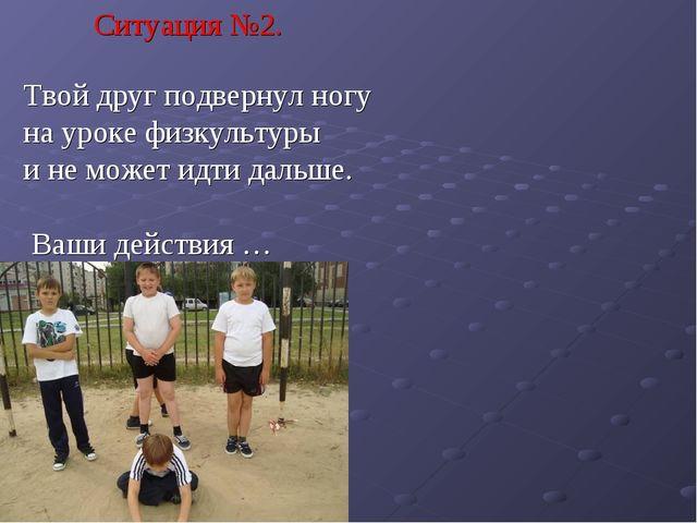 Ситуация №2. Твой друг подвернул ногу на уроке физкультуры и не может идти да...