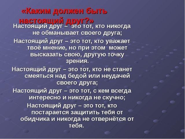 «Каким должен быть настоящий друг?» Настоящий друг – это тот, кто никогда не...