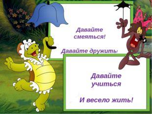 Давайте смеяться! Давайте дружить! Давайте учиться И весело жить!