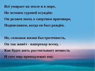 Всё умирает на земле и в море, Но человек суровей осуждён: Он должен знать о