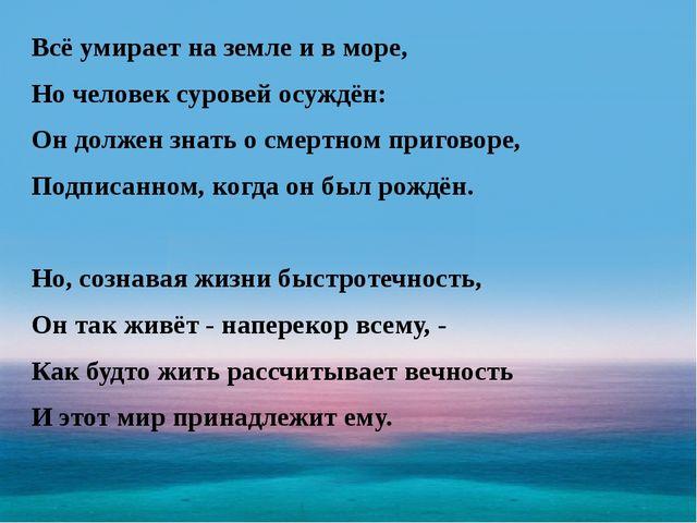 Всё умирает на земле и в море, Но человек суровей осуждён: Он должен знать о...