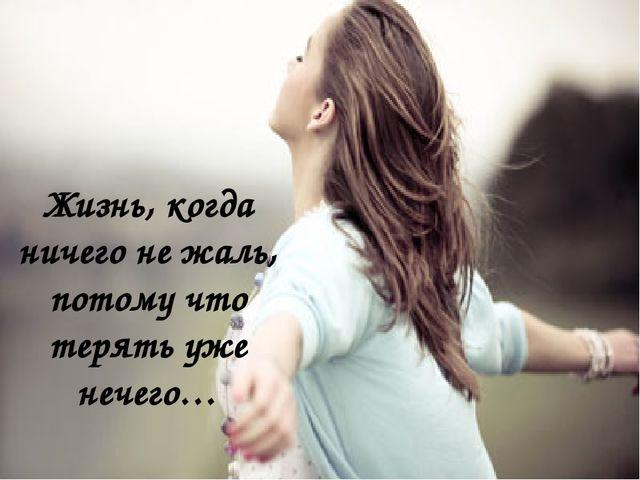 Жизнь, когда ничего не жаль, потому что терять уже нечего…