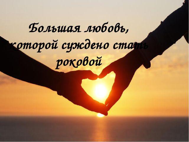 Большая любовь, которой суждено стать роковой