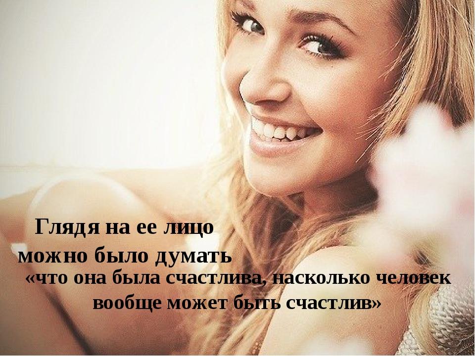 Глядя на ее лицо можно было думать «что она была счастлива, насколько человек...