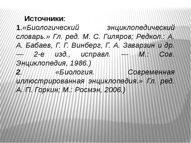 Источники: 1.«Биологический энциклопедический словарь.» Гл. ред. М. С. Гиляр...