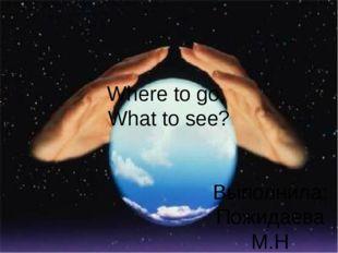 Where to go, What to see? Выполнила: Пожидаева М.Н Учитель английского языка