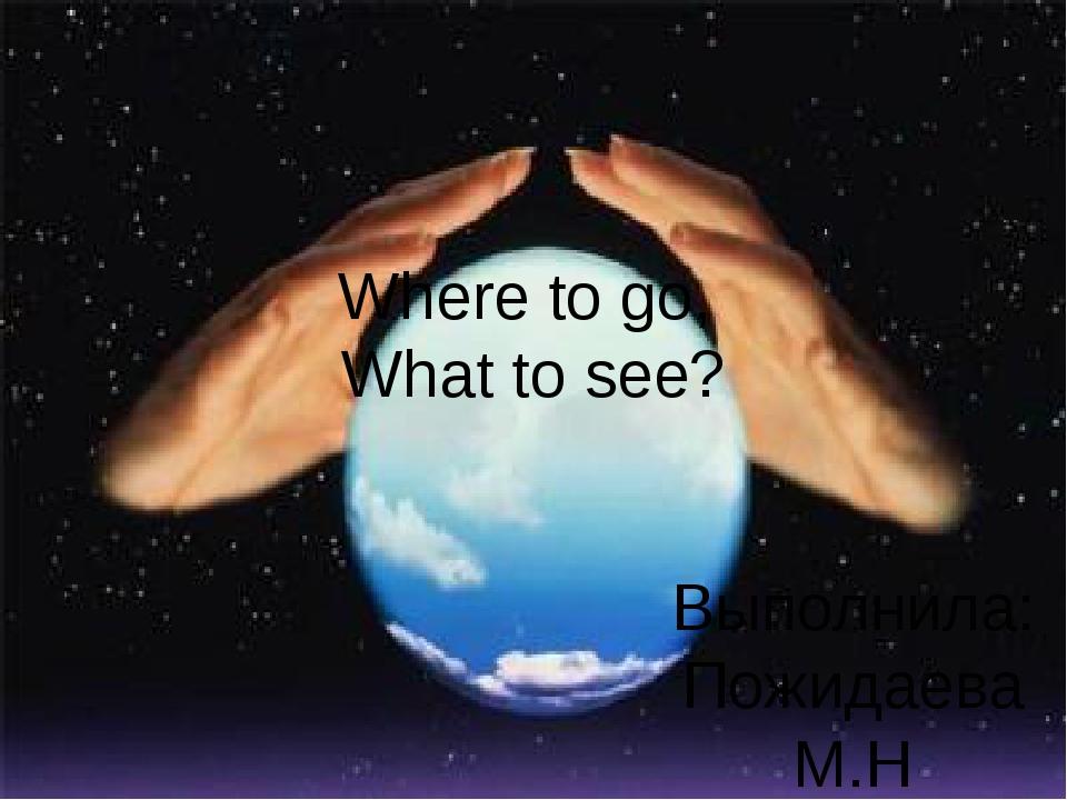 Where to go, What to see? Выполнила: Пожидаева М.Н Учитель английского языка...