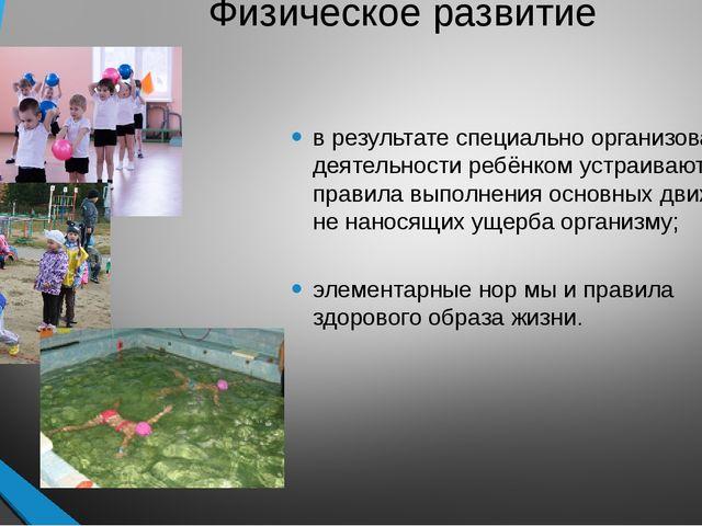 Физическое развитие в результате специально организованной деятельности ребён...
