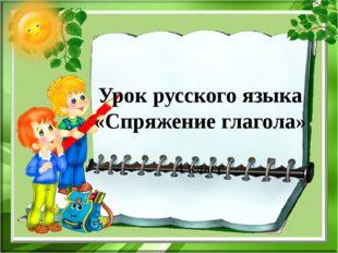 Урок русского языка «Спряжение глагола» 4 класс