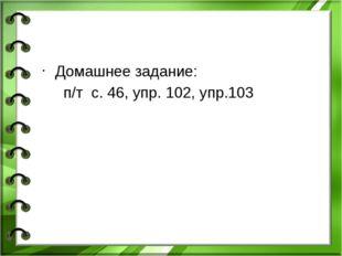 Домашнее задание: п/т с. 46, упр. 102, упр.103
