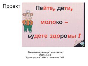 Проект Выполнила ученица 1 «а» класса Эбель Анна Руководитель работы :Веселов