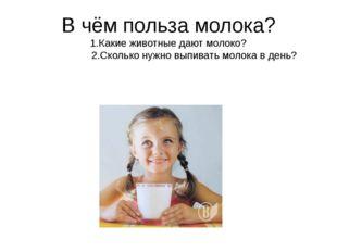 В чём польза молока? 1.Какие животные дают молоко? 2.Сколько нужно выпивать м