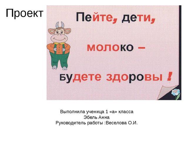 Проект Выполнила ученица 1 «а» класса Эбель Анна Руководитель работы :Веселов...