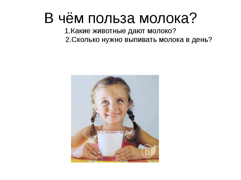 В чём польза молока? 1.Какие животные дают молоко? 2.Сколько нужно выпивать м...