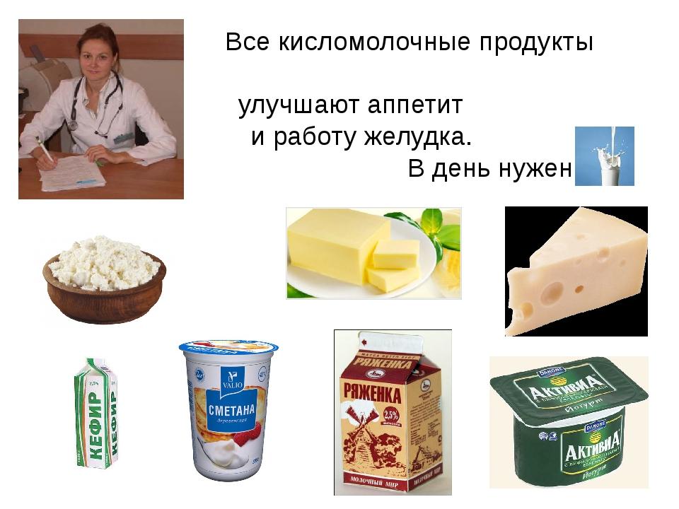 Все кисломолочные продукты улучшают аппетит и работу желудка. В день нужен