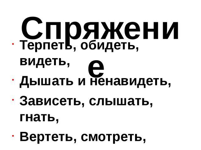 Спряжение Терпеть, обидеть, видеть, Дышать и ненавидеть, Зависеть, слышать, г...