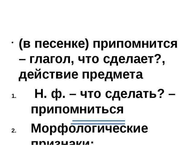 (в песенке) припомнится – глагол, что сделает?, действие предмета Н. ф. – чт...