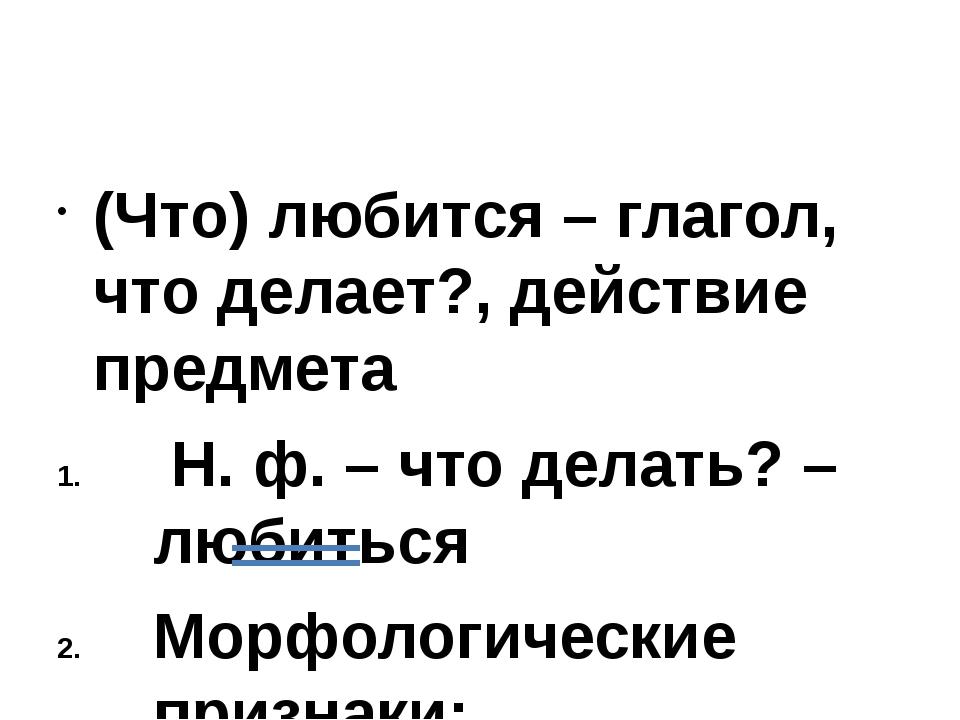 (Что) любится – глагол, что делает?, действие предмета Н. ф. – что делать? –...
