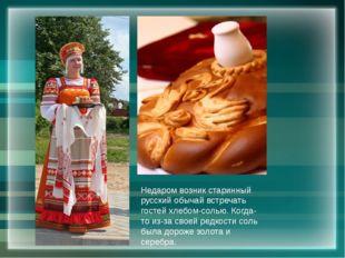 Недаром возник старинный русский обычай встречать гостей хлебом-солью. Когда-