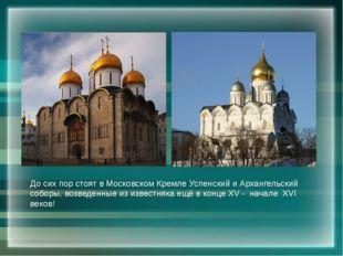 До сих пор стоят в Московском Кремле Успенский и Архангельский соборы, возвед