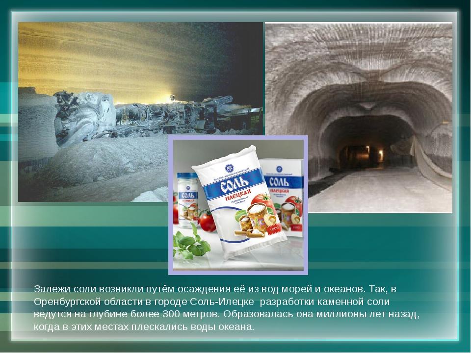 Залежи соли возникли путём осаждения её из вод морей и океанов. Так, в Оренбу...