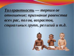 Толерантность — терпимое отношение; признание равенства всех рас, полов, возр