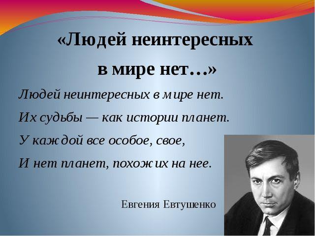 «Людей неинтересных в мире нет…» Людей неинтересных в мире нет. Их судьбы — к...