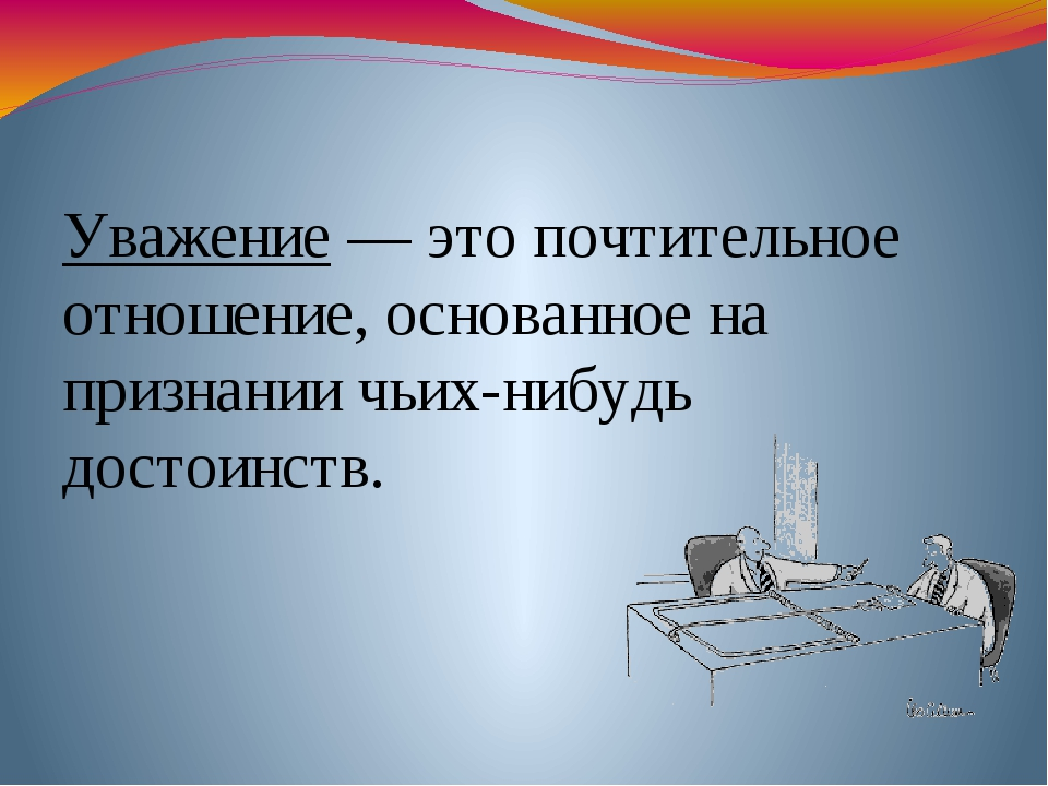 Уважение — это почтительное отношение, основанное на признании чьих-нибудь д...