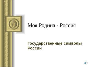 Моя Родина - Россия Государственные символы России