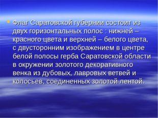 Флаг Саратовской губернии состоит из двух горизонтальных полос : нижней – кр