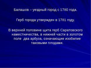 Балашов – уездный город с 1780 года. Герб города утвержден в 1781 году. В вер