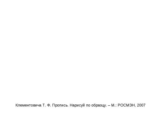 Клементовича Т. Ф. Пропись. Нарисуй по образцу. – М.: РОСМЭН, 2007