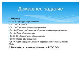 1. Изучить: ст.10 «Структура образования» Ст.11 ФГОС и ФГТ Ст.12 «Образовател