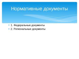 1. Федеральные документы 2. Региональные документы Нормативные документы