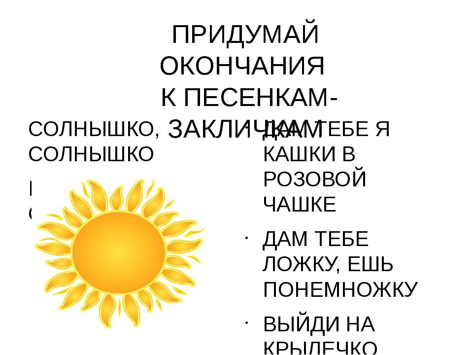 ПРИДУМАЙ ОКОНЧАНИЯ К ПЕСЕНКАМ-ЗАКЛИЧКАМ СОЛНЫШКО, СОЛНЫШКО ВЫГЛЯНИ В ОКОШЕЧКО...
