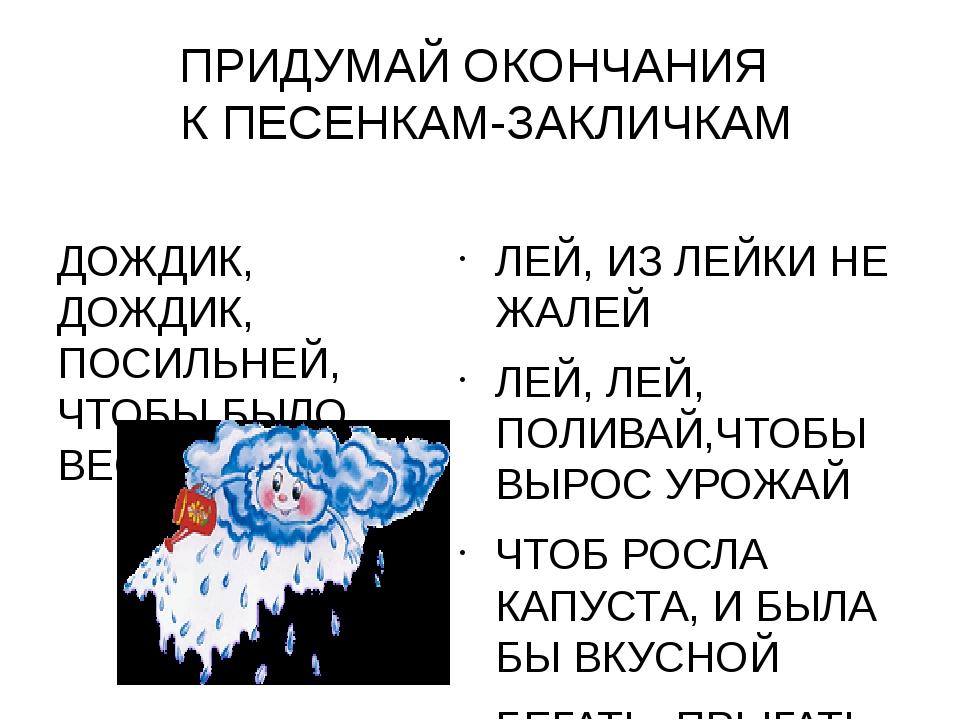 ПРИДУМАЙ ОКОНЧАНИЯ К ПЕСЕНКАМ-ЗАКЛИЧКАМ ДОЖДИК, ДОЖДИК, ПОСИЛЬНЕЙ, ЧТОБЫ БЫЛО...