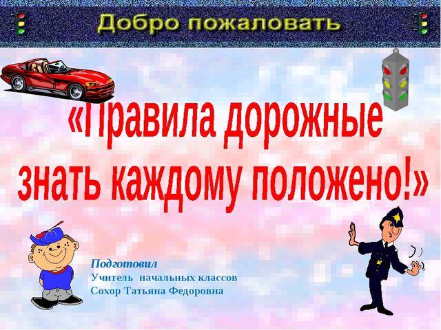 Подготовил Учитель начальных классов Сохор Татьяна Федоровна