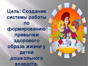 Цель: Создание системы работы по формированию привычки здорового образа жизни