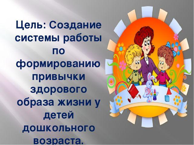 Цель: Создание системы работы по формированию привычки здорового образа жизни...