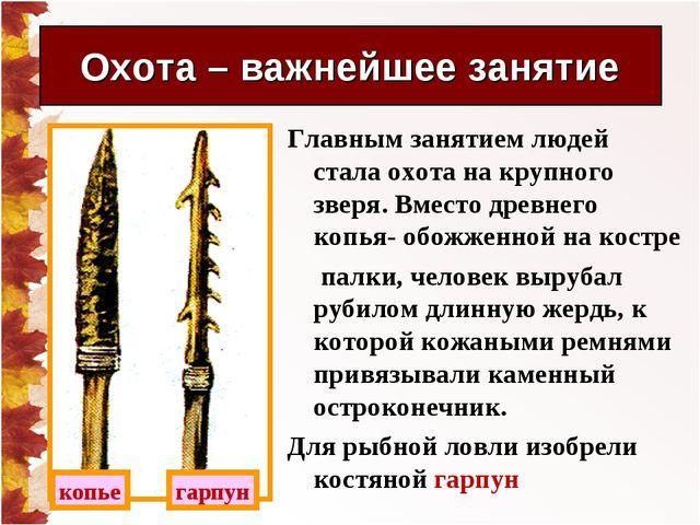 Главным занятием людей стала охота на крупного зверя. Вместо древнего копья-...