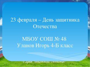 23 февраля – День защитника Отечества МБОУ СОШ № 48 Уланов Игорь 4-Б класс