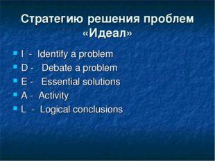 Стратегию решения проблем «Идеал» I- Identify a problem D-  Debate a p